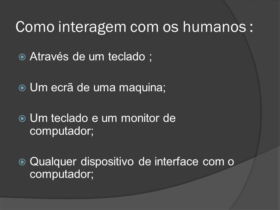 Como interagem com os humanos : Através de um teclado ; Um ecrã de uma maquina; Um teclado e um monitor de computador; Qualquer dispositivo de interfa