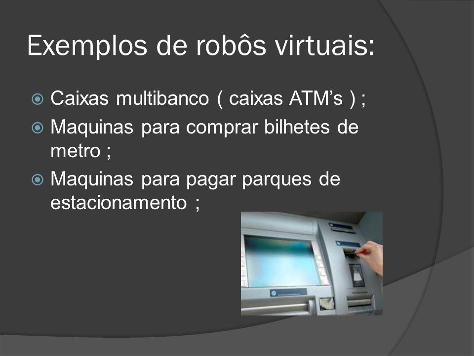 Exemplos de robôs virtuais: Caixas multibanco ( caixas ATMs ) ; Maquinas para comprar bilhetes de metro ; Maquinas para pagar parques de estacionament
