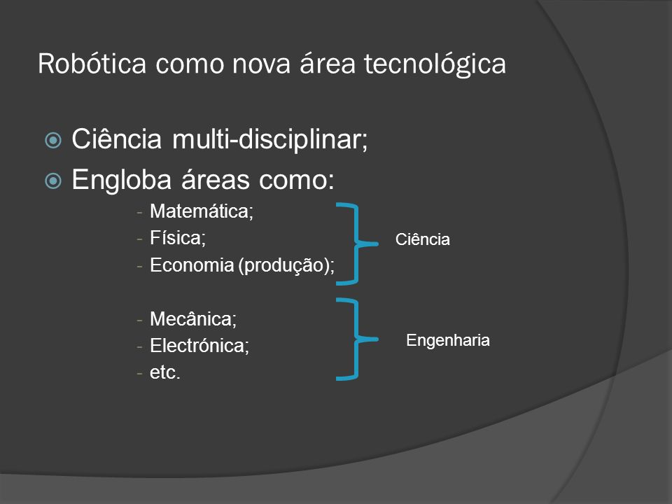 Robótica como nova área tecnológica Ciência multi-disciplinar; Engloba áreas como: -Matemática; -Física; -Economia (produção); -Mecânica; -Electrónica