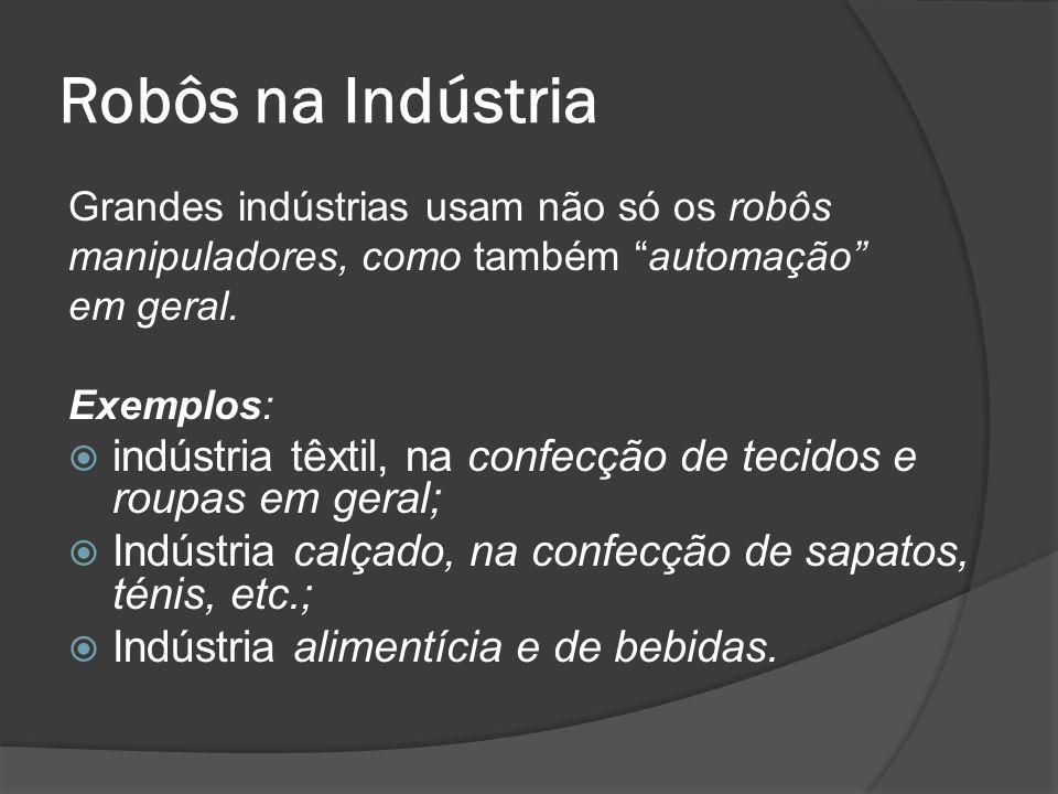 Robôs na Indústria Grandes indústrias usam não só os robôs manipuladores, como também automação em geral. Exemplos: indústria têxtil, na confecção de