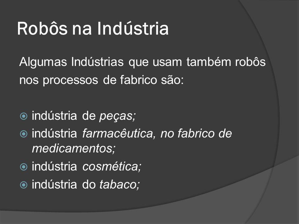 Robôs na Indústria Algumas Indústrias que usam também robôs nos processos de fabrico são: indústria de peças; indústria farmacêutica, no fabrico de me