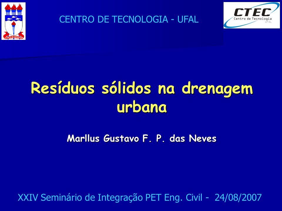 CENTRO DE TECNOLOGIA - UFAL XXIV Seminário de Integração PET Eng. Civil - 24/08/2007 Resíduos sólidos na drenagem urbana Marllus Gustavo F. P. das Nev