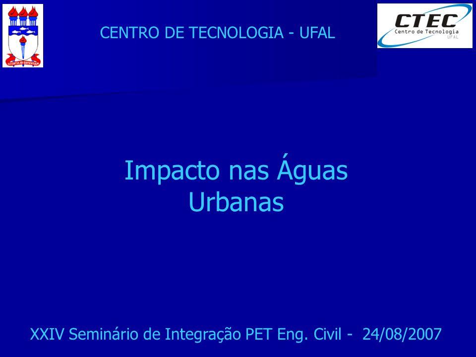 CENTRO DE TECNOLOGIA - UFAL XXIV Seminário de Integração PET Eng. Civil - 24/08/2007 Impacto nas Águas Urbanas