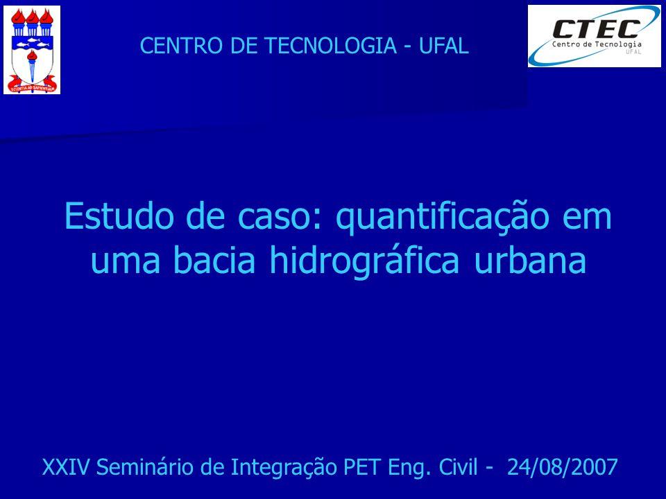 CENTRO DE TECNOLOGIA - UFAL XXIV Seminário de Integração PET Eng. Civil - 24/08/2007 Estudo de caso: quantificação em uma bacia hidrográfica urbana
