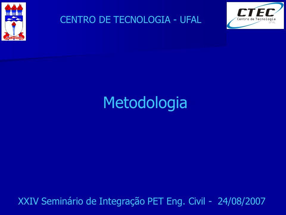 CENTRO DE TECNOLOGIA - UFAL XXIV Seminário de Integração PET Eng. Civil - 24/08/2007 Metodologia