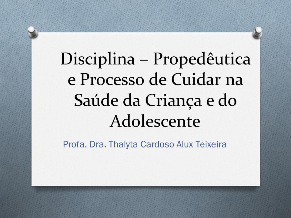 Disciplina – Propedêutica e Processo de Cuidar na Saúde da Criança e do Adolescente Profa. Dra. Thalyta Cardoso Alux Teixeira