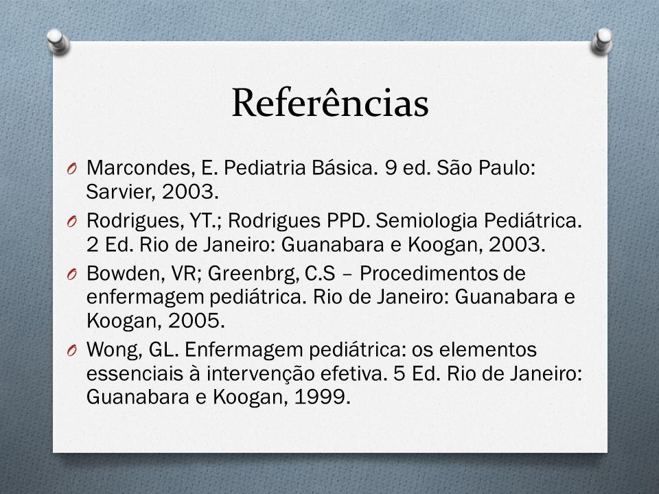 Referências O Marcondes, E. Pediatria Básica. 9 ed. São Paulo: Sarvier, 2003. O Rodrigues, YT.; Rodrigues PPD. Semiologia Pediátrica. 2 Ed. Rio de Jan