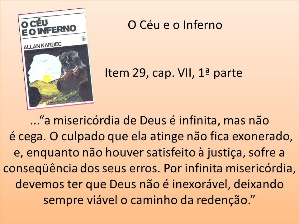 O Céu e o Inferno Item 29, cap. VII, 1ª parte...a misericórdia de Deus é infinita, mas não é cega. O culpado que ela atinge não fica exonerado, e, enq