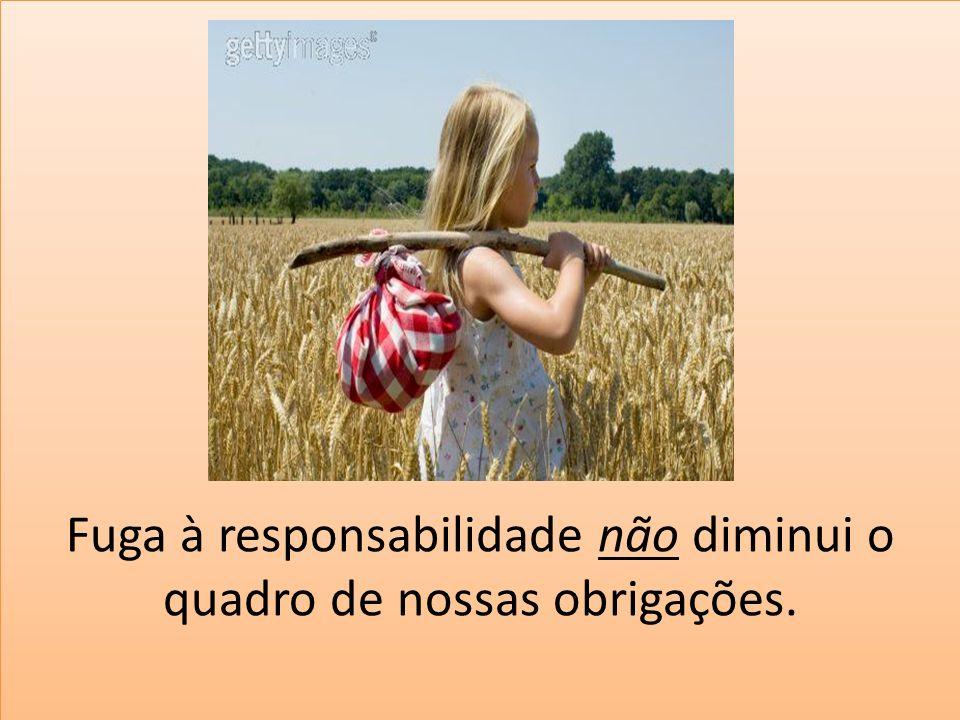 Fuga à responsabilidade não diminui o quadro de nossas obrigações.
