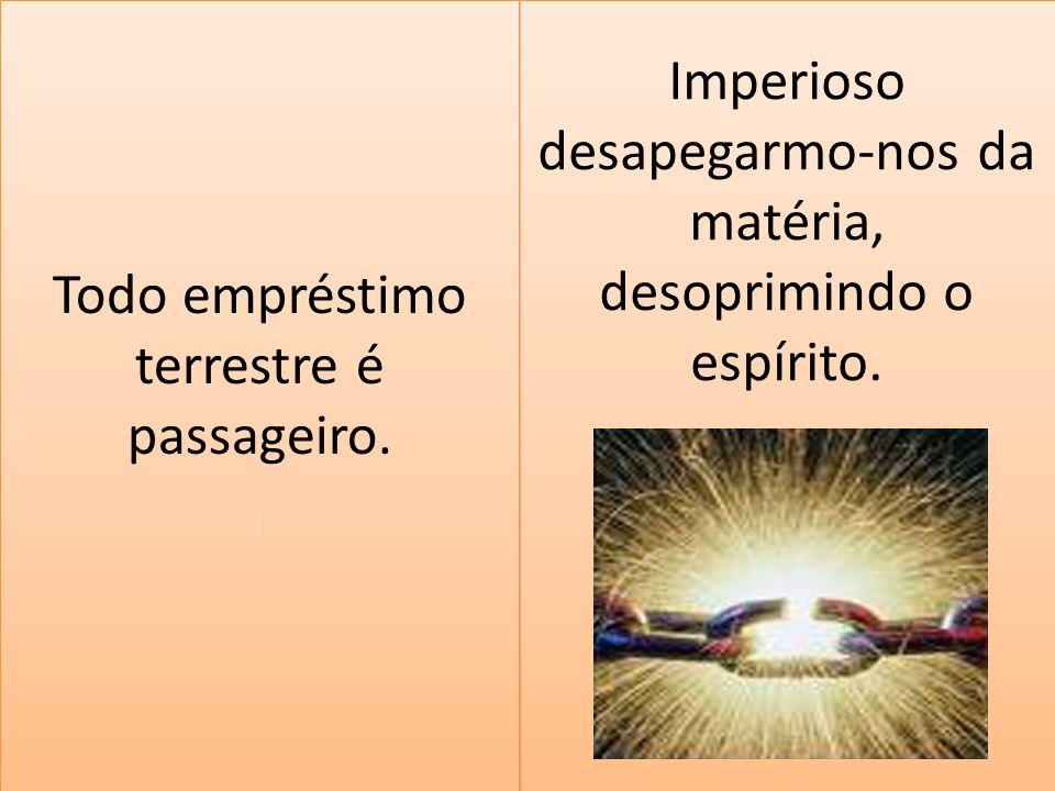 Imperioso desapegarmo-nos da matéria, desoprimindo o espírito. Todo empréstimo terrestre é passageiro. i Todo empréstimo terrestre é passageiro. i