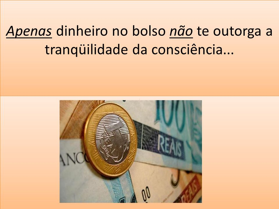 Apenas dinheiro no bolso não te outorga a tranqüilidade da consciência... i i