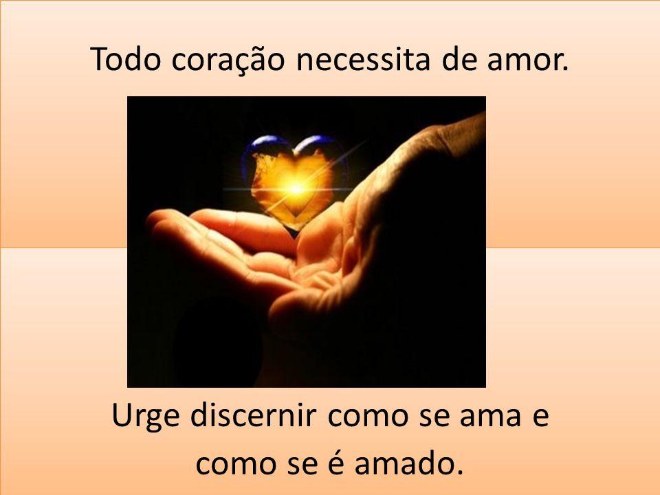 Todo coração necessita de amor. Urge discernir como se ama e como se é amado. Urge discernir como se ama e como se é amado.
