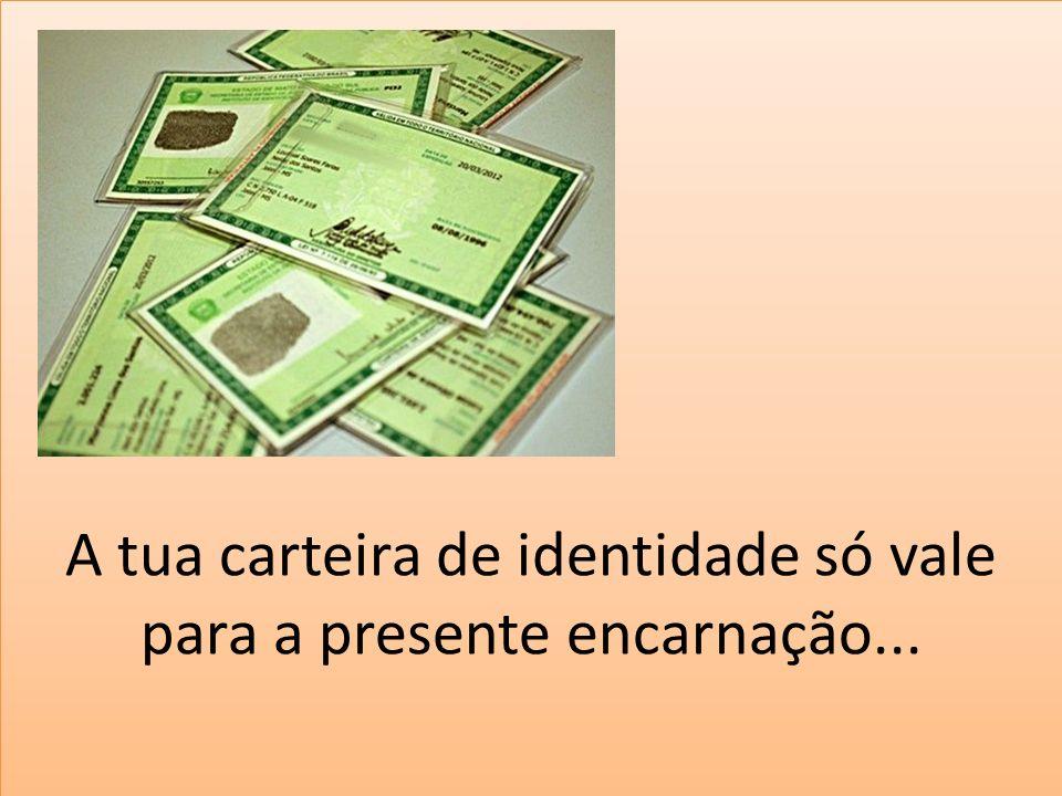 A tua carteira de identidade só vale para a presente encarnação...