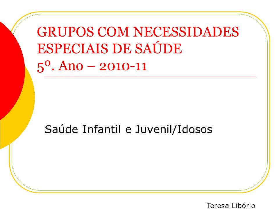 Teresa Libório GRUPOS COM NECESSIDADES ESPECIAIS DE SAÚDE 5º. Ano – 2010-11 Saúde Infantil e Juvenil/Idosos