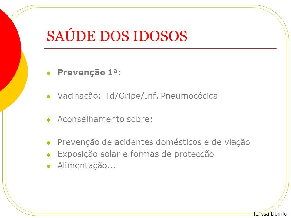 Teresa Libório SAÚDE DOS IDOSOS Prevenção 1ª: Vacinação: Td/Gripe/Inf. Pneumocócica Aconselhamento sobre: Prevenção de acidentes domésticos e de viaçã