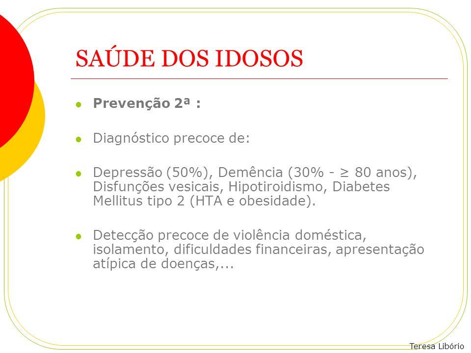 Teresa Libório SAÚDE DOS IDOSOS Prevenção 2ª : Diagnóstico precoce de: Depressão (50%), Demência (30% - 80 anos), Disfunções vesicais, Hipotiroidismo,