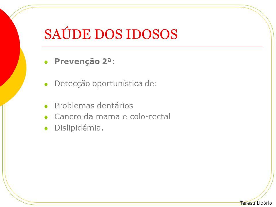 Teresa Libório SAÚDE DOS IDOSOS Prevenção 2ª: Detecção oportunística de: Problemas dentários Cancro da mama e colo-rectal Dislipidémia.