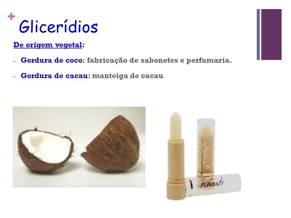+ Glicerídios De origem vegetal: - Gordura de coco: fabricação de sabonetes e perfumaria.