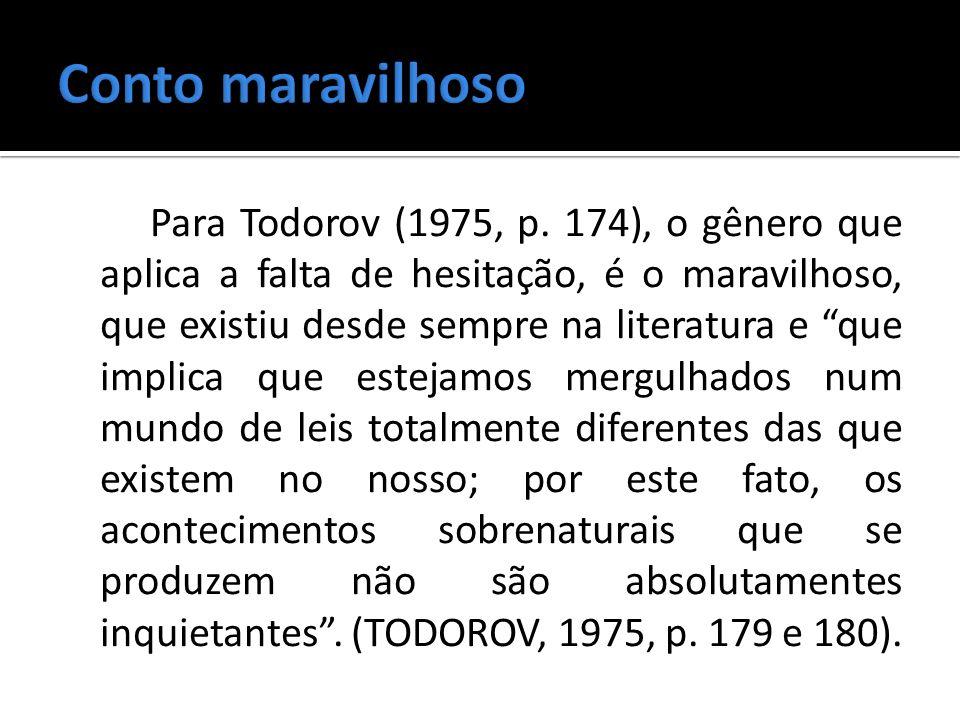 Para Todorov (1975, p. 174), o gênero que aplica a falta de hesitação, é o maravilhoso, que existiu desde sempre na literatura e que implica que estej