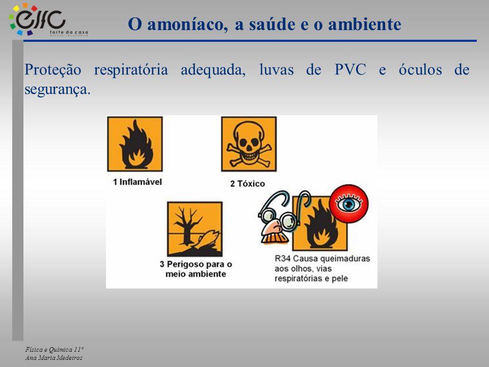 Física e Química 11º Ana Maria Medeiros O amoníaco, a saúde e o ambiente Proteção respiratória adequada, luvas de PVC e óculos de segurança.