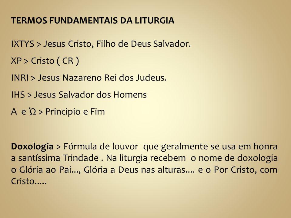 TERMOS FUNDAMENTAIS DA LITURGIA IXTYS > Jesus Cristo, Filho de Deus Salvador. XP > Cristo ( CR ) INRI > Jesus Nazareno Rei dos Judeus. IHS > Jesus Sal