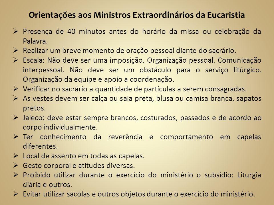 Orientações aos Ministros Extraordinários da Eucaristia Presença de 40 minutos antes do horário da missa ou celebração da Palavra. Realizar um breve m