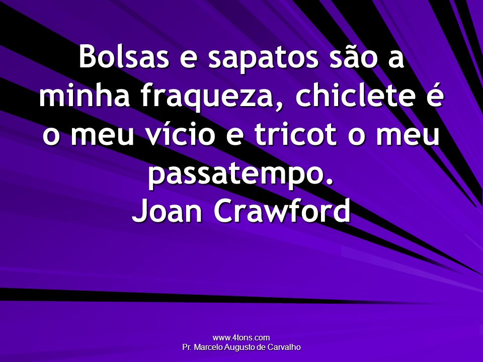 www.4tons.com Pr. Marcelo Augusto de Carvalho Bolsas e sapatos são a minha fraqueza, chiclete é o meu vício e tricot o meu passatempo. Joan Crawford