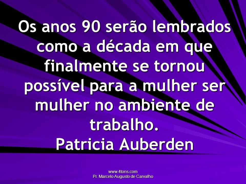 www.4tons.com Pr. Marcelo Augusto de Carvalho Os anos 90 serão lembrados como a década em que finalmente se tornou possível para a mulher ser mulher n