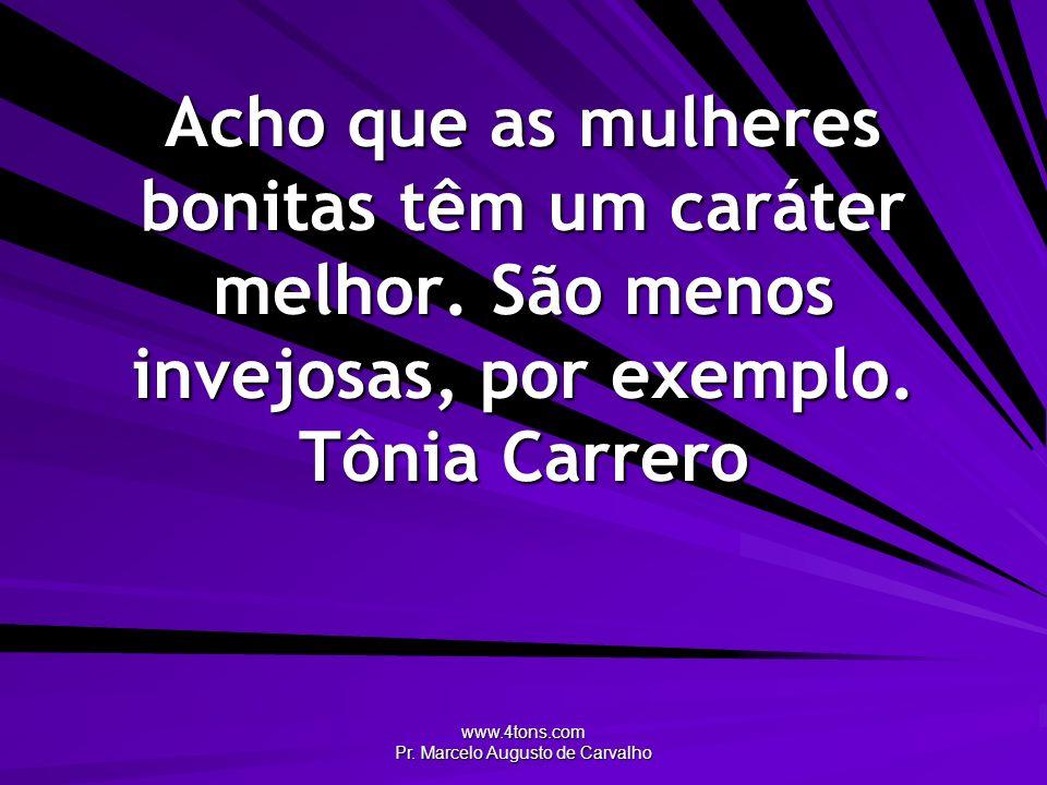 www.4tons.com Pr. Marcelo Augusto de Carvalho Acho que as mulheres bonitas têm um caráter melhor. São menos invejosas, por exemplo. Tônia Carrero