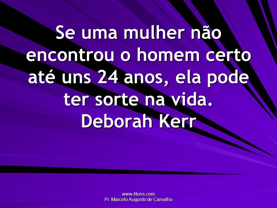 www.4tons.com Pr. Marcelo Augusto de Carvalho Se uma mulher não encontrou o homem certo até uns 24 anos, ela pode ter sorte na vida. Deborah Kerr