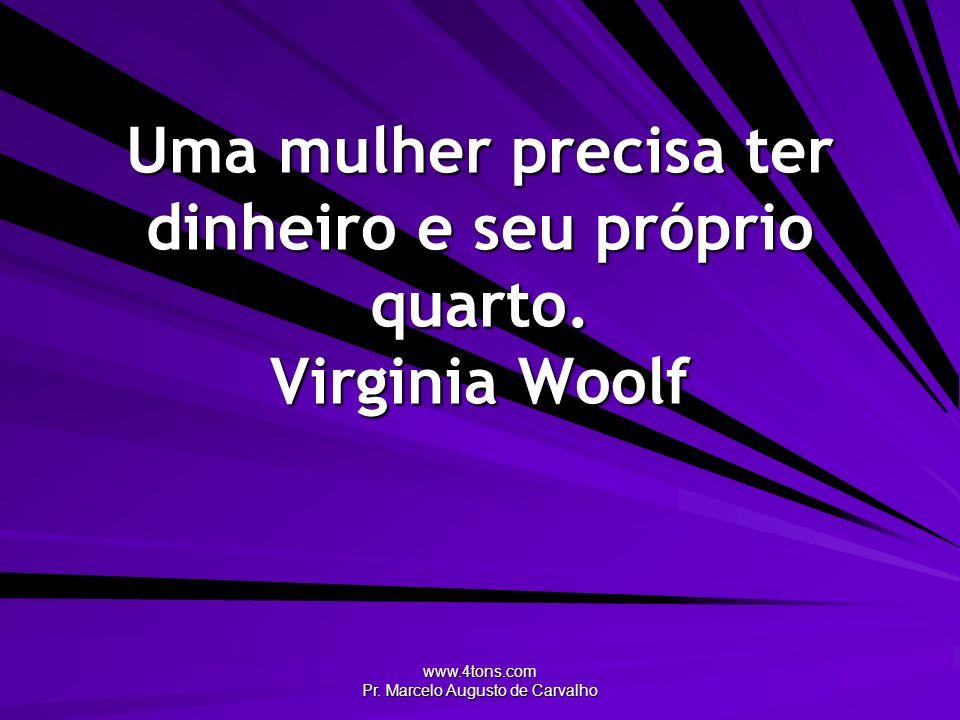 www.4tons.com Pr. Marcelo Augusto de Carvalho Uma mulher precisa ter dinheiro e seu próprio quarto. Virginia Woolf