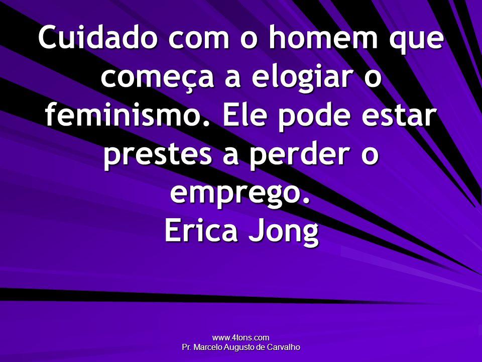 www.4tons.com Pr. Marcelo Augusto de Carvalho Cuidado com o homem que começa a elogiar o feminismo. Ele pode estar prestes a perder o emprego. Erica J