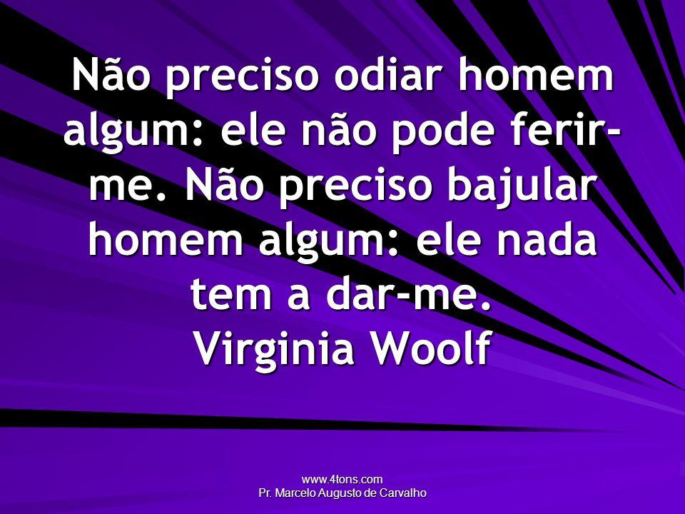 www.4tons.com Pr. Marcelo Augusto de Carvalho Não preciso odiar homem algum: ele não pode ferir- me. Não preciso bajular homem algum: ele nada tem a d