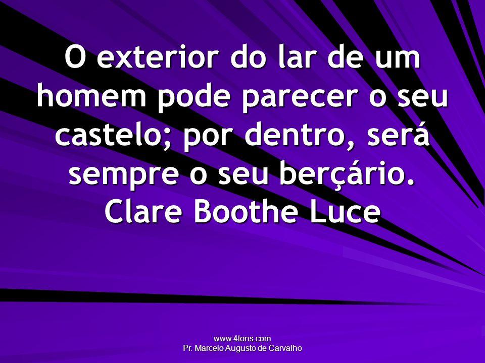 www.4tons.com Pr. Marcelo Augusto de Carvalho O exterior do lar de um homem pode parecer o seu castelo; por dentro, será sempre o seu berçário. Clare