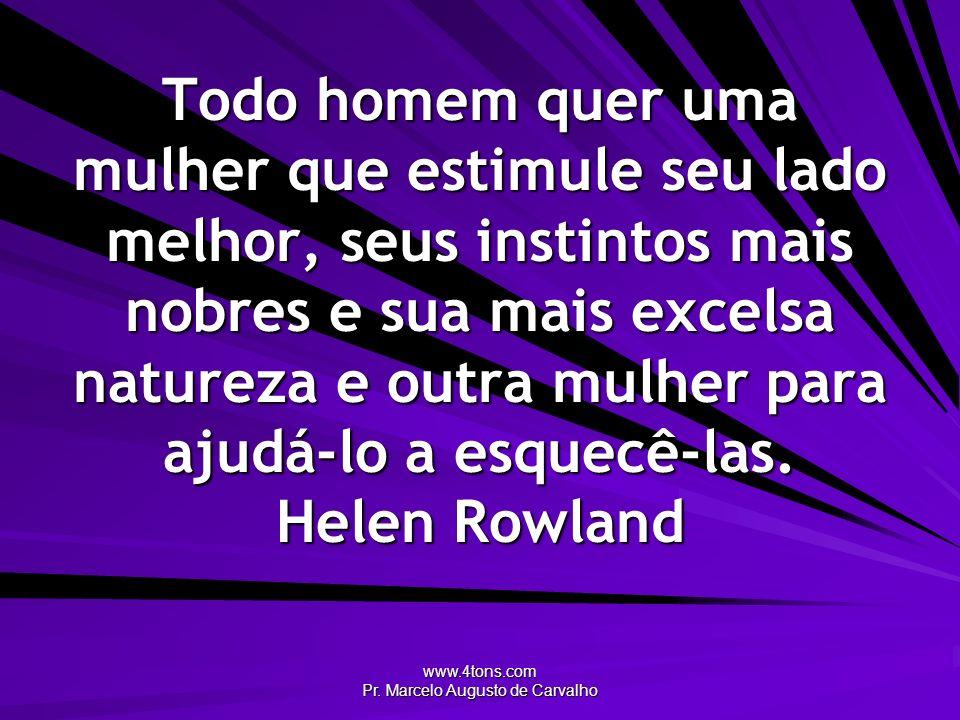 www.4tons.com Pr. Marcelo Augusto de Carvalho Todo homem quer uma mulher que estimule seu lado melhor, seus instintos mais nobres e sua mais excelsa n