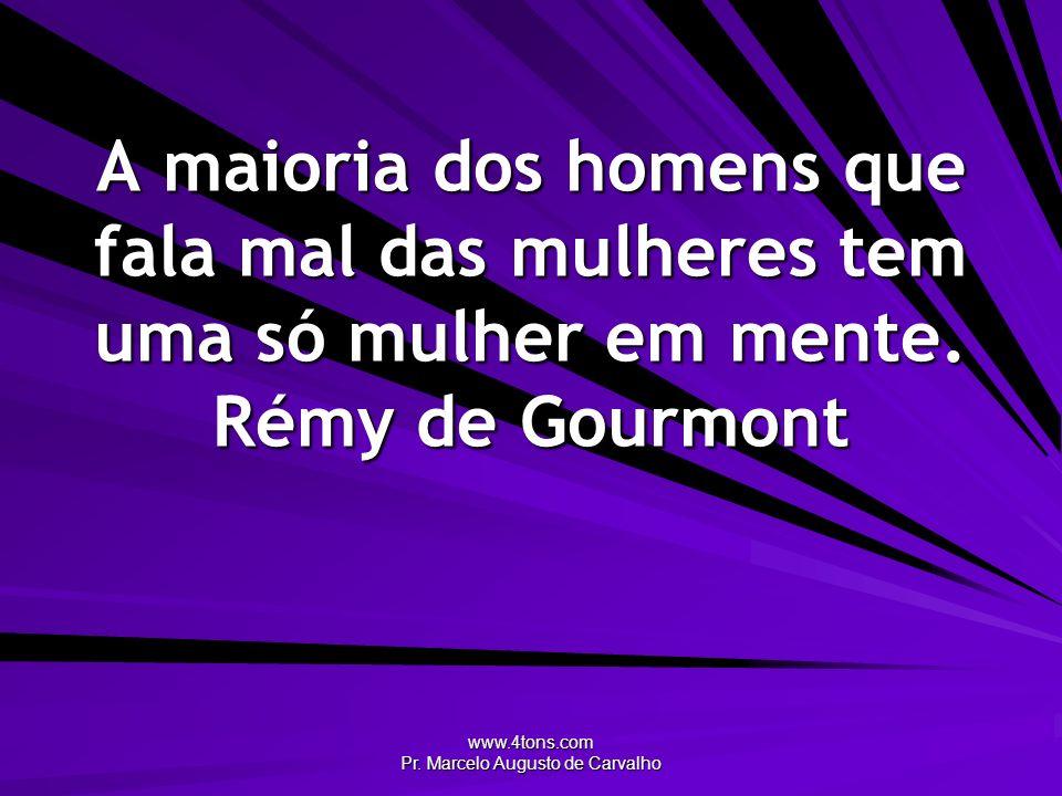 www.4tons.com Pr. Marcelo Augusto de Carvalho A maioria dos homens que fala mal das mulheres tem uma só mulher em mente. Rémy de Gourmont