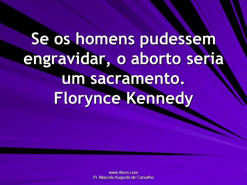 www.4tons.com Pr. Marcelo Augusto de Carvalho Se os homens pudessem engravidar, o aborto seria um sacramento. Florynce Kennedy