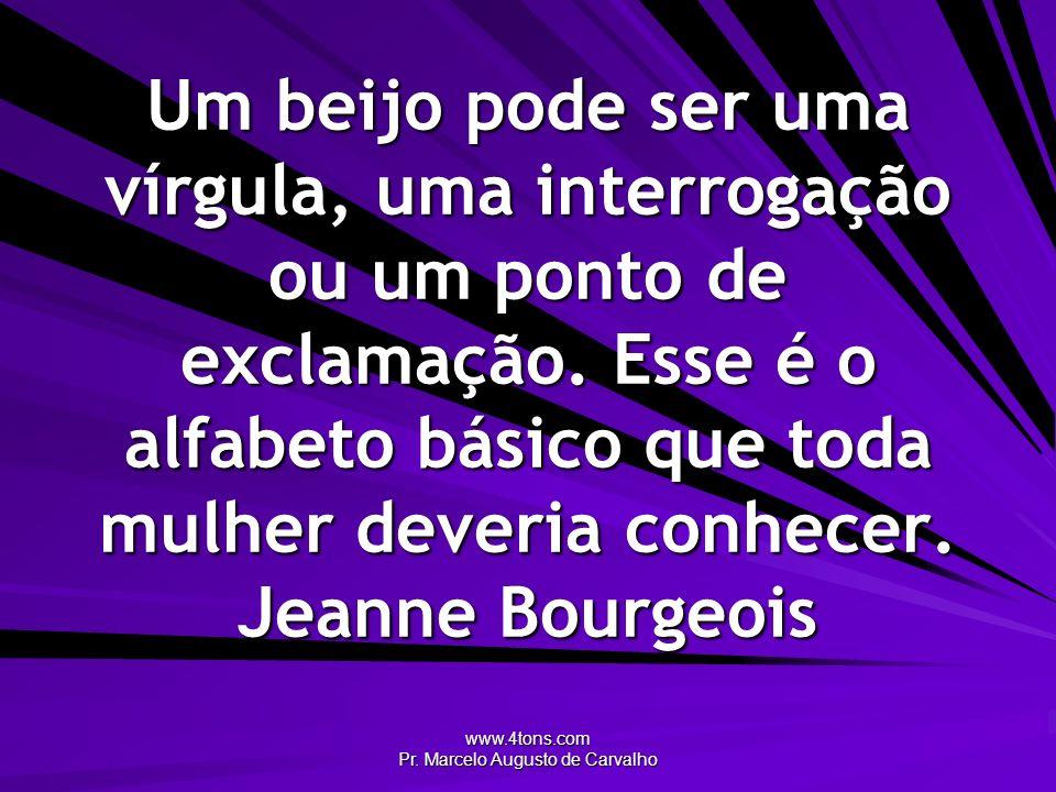 www.4tons.com Pr. Marcelo Augusto de Carvalho Um beijo pode ser uma vírgula, uma interrogação ou um ponto de exclamação. Esse é o alfabeto básico que