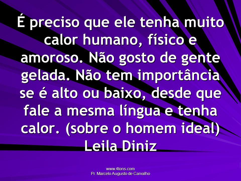 www.4tons.com Pr. Marcelo Augusto de Carvalho É preciso que ele tenha muito calor humano, físico e amoroso. Não gosto de gente gelada. Não tem importâ