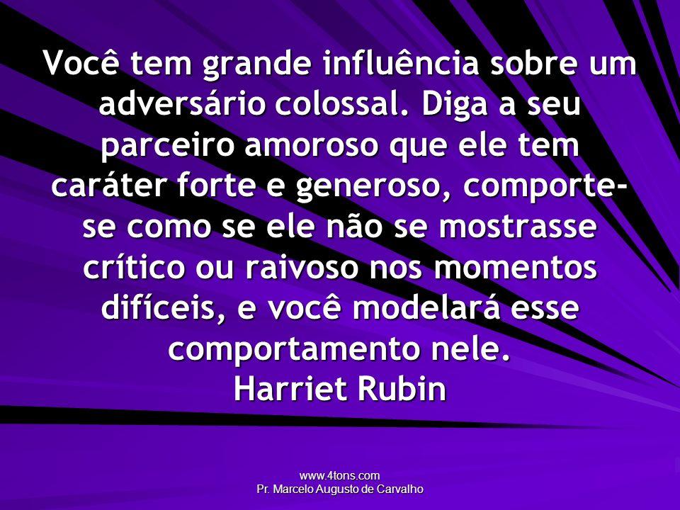 www.4tons.com Pr. Marcelo Augusto de Carvalho Você tem grande influência sobre um adversário colossal. Diga a seu parceiro amoroso que ele tem caráter