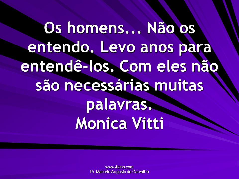 www.4tons.com Pr. Marcelo Augusto de Carvalho Os homens... Não os entendo. Levo anos para entendê-los. Com eles não são necessárias muitas palavras. M