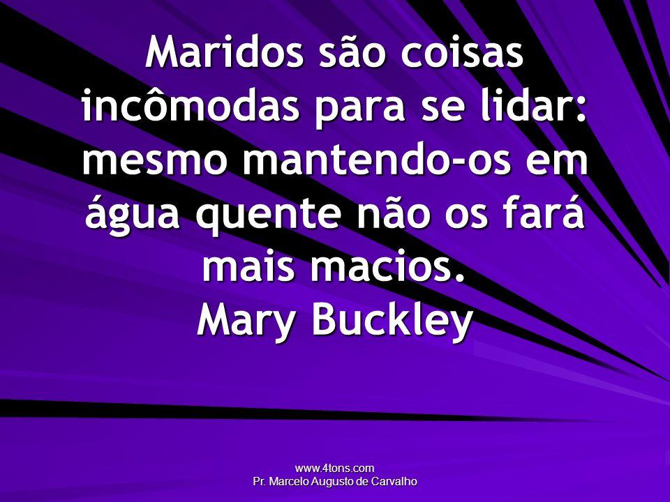 www.4tons.com Pr. Marcelo Augusto de Carvalho Maridos são coisas incômodas para se lidar: mesmo mantendo-os em água quente não os fará mais macios. Ma