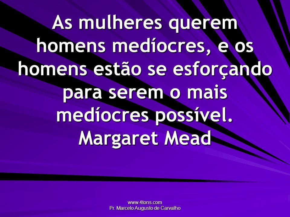 www.4tons.com Pr. Marcelo Augusto de Carvalho As mulheres querem homens medíocres, e os homens estão se esforçando para serem o mais medíocres possíve