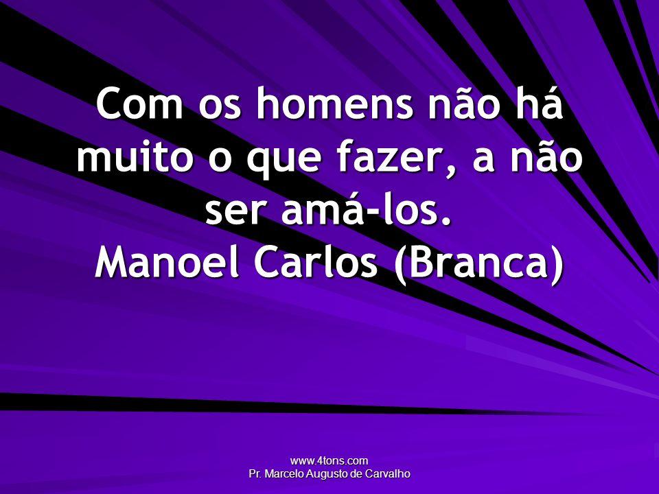 www.4tons.com Pr. Marcelo Augusto de Carvalho Com os homens não há muito o que fazer, a não ser amá-los. Manoel Carlos (Branca)