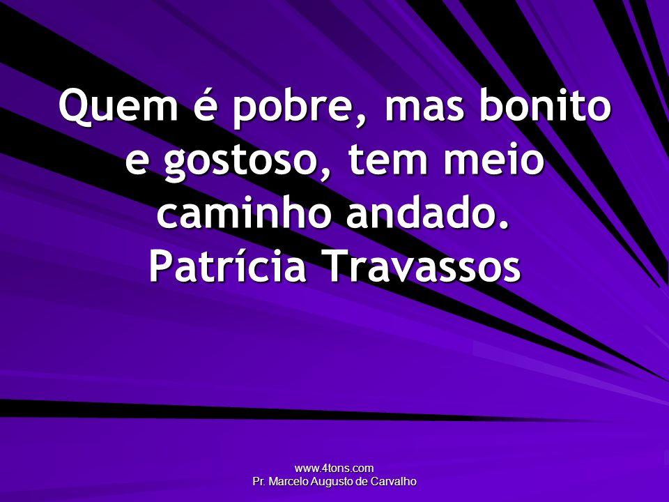 www.4tons.com Pr. Marcelo Augusto de Carvalho Quem é pobre, mas bonito e gostoso, tem meio caminho andado. Patrícia Travassos