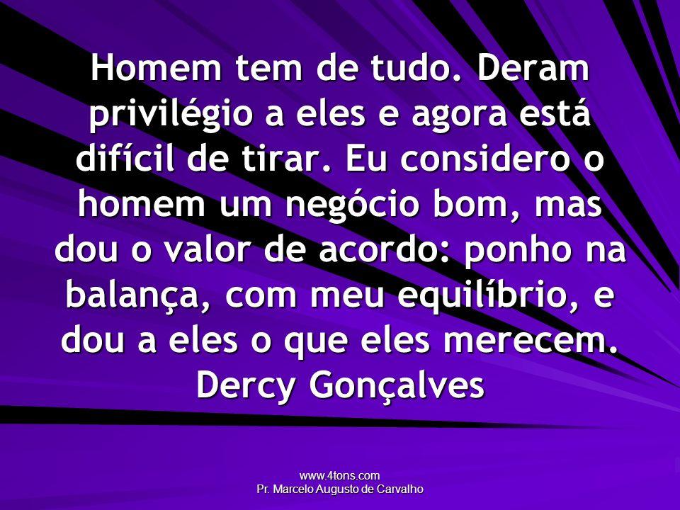 www.4tons.com Pr. Marcelo Augusto de Carvalho Homem tem de tudo. Deram privilégio a eles e agora está difícil de tirar. Eu considero o homem um negóci