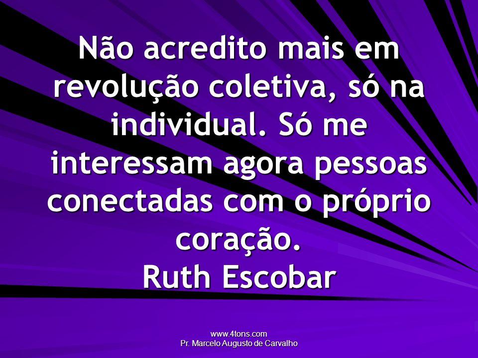 www.4tons.com Pr. Marcelo Augusto de Carvalho Não acredito mais em revolução coletiva, só na individual. Só me interessam agora pessoas conectadas com