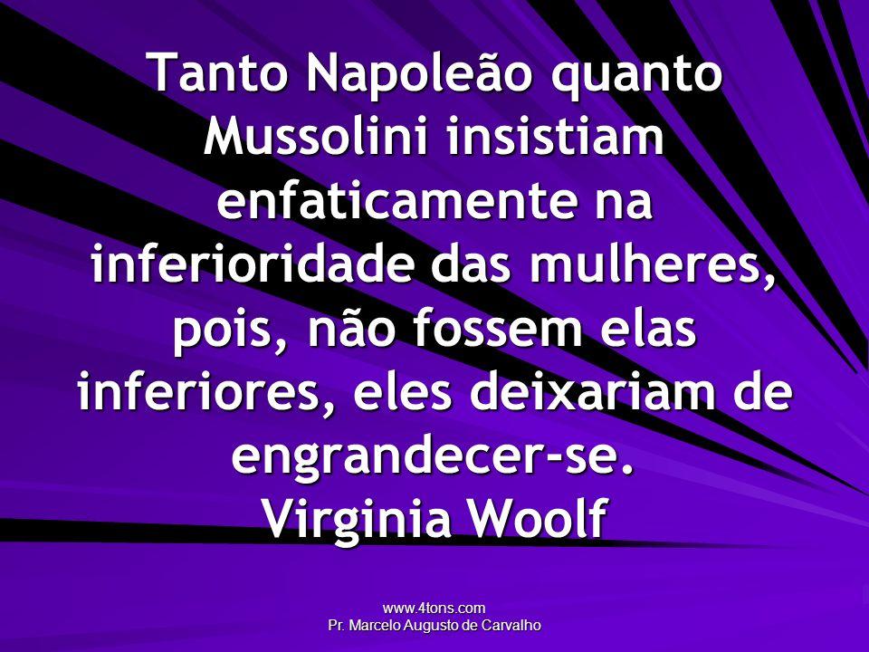 www.4tons.com Pr. Marcelo Augusto de Carvalho Tanto Napoleão quanto Mussolini insistiam enfaticamente na inferioridade das mulheres, pois, não fossem