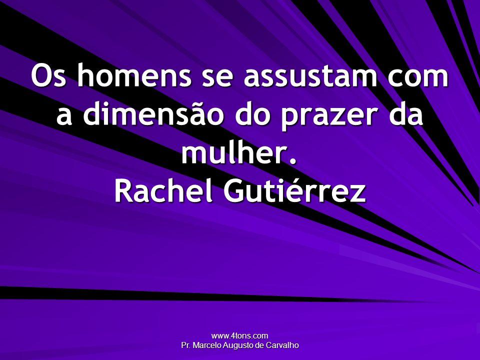 www.4tons.com Pr. Marcelo Augusto de Carvalho Os homens se assustam com a dimensão do prazer da mulher. Rachel Gutiérrez