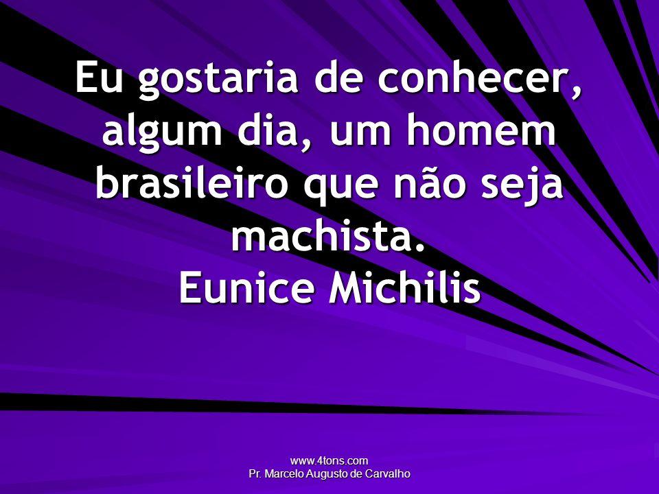 www.4tons.com Pr. Marcelo Augusto de Carvalho Eu gostaria de conhecer, algum dia, um homem brasileiro que não seja machista. Eunice Michilis